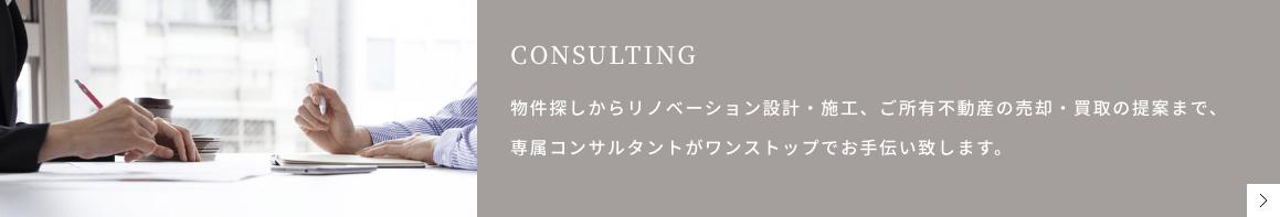 CONSULTING 物件探しからリノベーション設計・施工、ご所有不動産の売却・買取の提案まで、専属コンサルタントがワンストップでお手伝い致します。